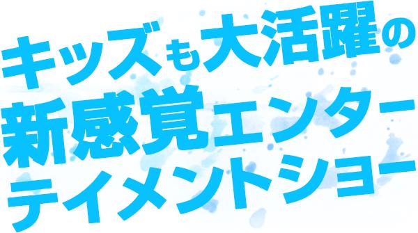 キッズも大活躍の新感覚エンターテインメントショー